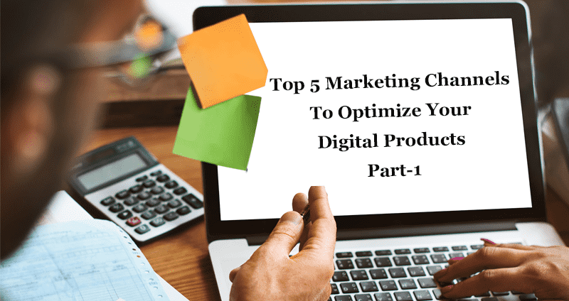 Top 5 marketing channels to optimize your digital products